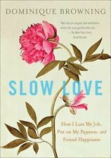 Slow Love : How I Lost My Job, Put on My Pajamas, and Found Happiness by Domi...
