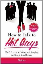 How to Talk to Hot Guys : The 9 Secrets to Getting and Keeping the Guy of...