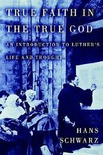 True Faith in the True God (Introduction to Luther's Life and Thought) Schwarz,