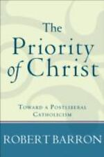 The Priority of Christ : Toward a Postliberal Catholicism by Robert Barron...