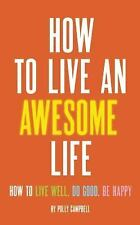 How to Live an Awesome Life : How to Live Well, Do Good, Be Happy by Polly...