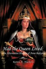 Had the Queen Lived : An Alternative History of Anne Boleyn by Raven A....