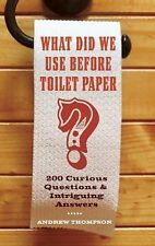 What Did We Use Before Toilet Paper?: 200 Curious Questions and Intriguing Answe
