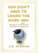 You Don't Have to Learn the Hard Way: Making It in the Real World: A Guide for G