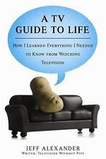 A TV Guide to Life : How I Learned Everything I Needed to Know from Watching...