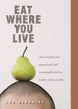 Eat Where You Live: How to Find and Enjoy Fantastic Local and Sustainable Food N