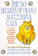 The 50 Secrets of Highly Successful Cats: or How to Succeed With Humans (Without