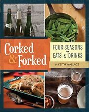 Corked and Forked : Four Seasons of Eats and Drinks by Keith Wallace (2011, P...
