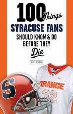 100 Things Syracuse Fans Should Know & Do Before They Die (100 Things...Fans Sho