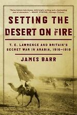 Setting the Desert on Fire: T. E. Lawrence and Britain's Secret War in Arabia, 1