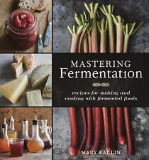 Mastering Fermentation : Recipes for Making and Cooking with Fermented Foods...