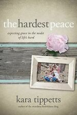 The Hardest Peace: Expecting Grace in the Midst of Life's Hard, Tippetts, Kara,