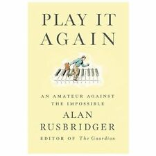 Play It Again : An Amateur Against the Impossible by Alan Rusbridger (2013,...