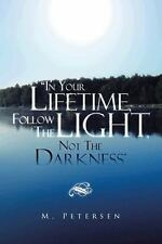 In Your Lifetime, Follow the Light, Not the Darkness by M. Petersen (2013,...