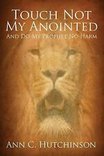 Touch Not My Anointed : And Do My Prophet No Harm by Ann C. Hutchinson (2015,...