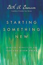 Starting Something New : Spiritual Direction for Your God-Given Dream by Beth...