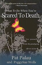 What to Do When You're Scared to Death: Free Yourself from the Paralyzing Effe..