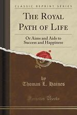 The Royal Path of Life : Or Aims and AIDS to Success and Happiness (Classic...
