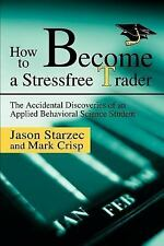 How to Become a Stressfree Trader : The Accidental Discoveries of an Applied...