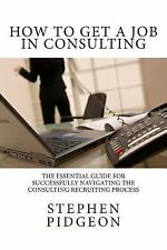 How To Get A Job In Consulting by Pidgeon, Stephen James
