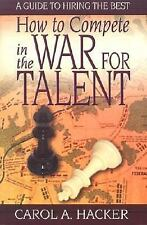 How to Compete in the War for Talent : A Guide to Hiring the Best by Hacker, Ca
