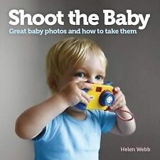 Shoot the Baby: Great Baby Photos and How to Take Them by Helen Webb...