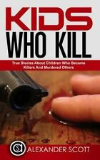 Kids Who Kill: True Stories about Children Who Became Killers and Murdered...
