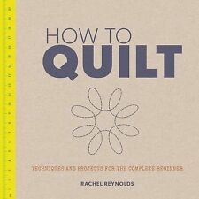 How to Quilt : Techniques and Projects for the Complete Beginner by Rachel...