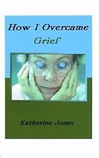 How I Overcame Grief : How to Ease the Pain, Excerpts from Real Experiences...