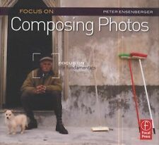 Focus on Composing Photos : Focus on the Fundamentals by Peter Ensenberger...