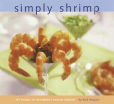 Simply Shrimp : Over 100 Recipes for Everybody's Favorite Seafood by Rick...