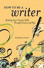How to Be a Writer: Building Your Creative Skills Through Practice and Play by