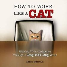 How to Work Like a Cat : Walking with Confidence Through a Dog-Eat-Dog World.HC.