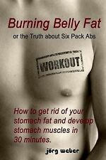 Burning Belly Fat or the Truth about Six Pack ABS: How to Get Rid of Your...