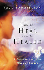 How to Heal and be Healed: A Guide to Health in Times of Change, Lambillion, Pau