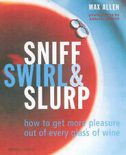 Sniff, Swirl and Slurp: How to Get More Pleasure out of Every Glass of Wine, All