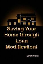 Saving Your Home Through Loan Modification! by Edward Woods (2009, Paperback)