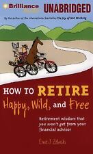 How to Retire Happy, Wild, and Free : Retirement Wisdom That You Won't Get...