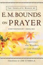 The Complete Works of E. M. Bounds on Prayer: Experience the Wonders of God thro