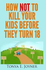 How NOT to Kill Your Kids Before They Turn 18 by Tonya Joyner (2013, Paperback)
