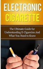 Electronic Cigarette: The Ultimate Guide for Understanding E-Cigarettes and...