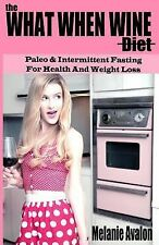 The What When Wine Diet : Paleo and Intermittent Fasting for Health and...