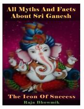 All Myths and Facts about Sri Ganesh - the Icon of Success by Raja Bhowmik...
