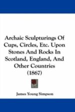Archaic Sculpturings of Cups, Circles, etc upon Stones and Rocks in Scotland,...
