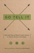 Go Tell It: How--and Why--to Report God's Stories in Words, Photos, and Videos