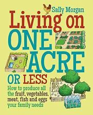 Living on One Acre or Less : How to Produce All the Fruit, Veg, Meat, Fish...
