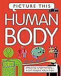 Picture This Ser.: Human Body : Amazing Information-Right Before Your Eyes!...