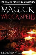 Magick Wicca Spells : For Wealth, Prosperity and Money by Desmond Wilde...