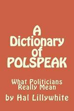 A Dictionary of POLSPEAK : What Politicians Really Mean by Hal Lillywhite...
