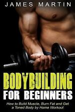 Bodybuilding for Beginners : How to Build Muscle, Burn Fat and Get a Toned...